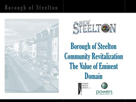 B o r o u g h o f S t e e l t o n Community Revitalization The Value of Eminent Domain.