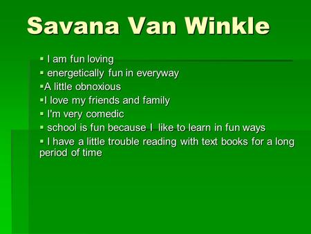 Savana Van Winkle  I am fun loving  energetically fun in everyway  A little obnoxious  I love my friends and family  I'm very comedic  school is.