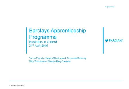 Signposting Company confidential Barclays Apprenticeship Programme Business in Oxford 21 st April 2016 Trevor French - Head of Business & Corporate Banking.