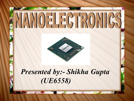 Presented by:- Shikha Gupta (UE6558). NANOELECTRONICS Branch of Engineering which uses nanometer scale elements in design of integrated circuits such.
