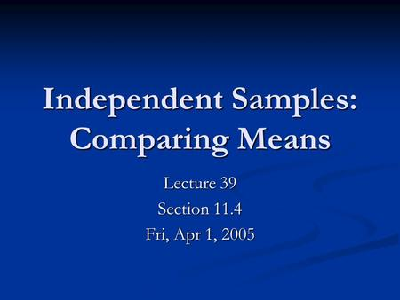 Independent Samples: Comparing Means Lecture 39 Section 11.4 Fri, Apr 1, 2005.