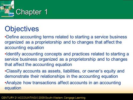 CENTURY 21 ACCOUNTING © 2009 South-Western, Cengage Learning Chapter 1 Objectives Define accounting terms related to starting a service business organized.