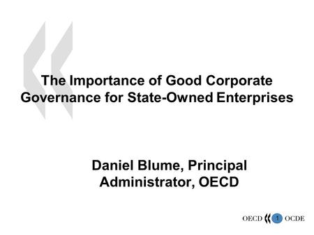 1 The Importance of Good Corporate Governance for State-Owned Enterprises Daniel Blume, Principal Administrator, OECD.