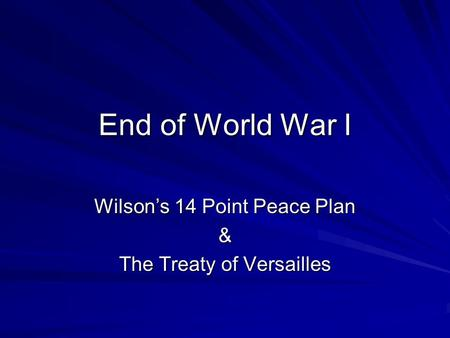 End of World War I Wilson's 14 Point Peace Plan & The Treaty of Versailles.