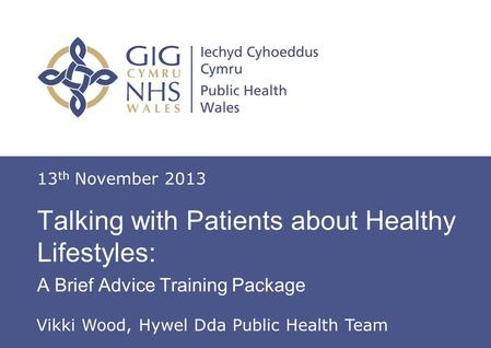 Insert name of presentation on Master Slide Talking with Patients about Healthy Lifestyles: A Brief Advice Training Package 13 th November 2013 Vikki Wood,