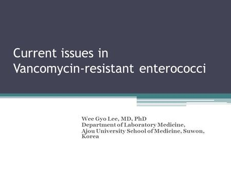 Current issues in Vancomycin-resistant enterococci Wee Gyo Lee, MD, PhD Department of Laboratory Medicine, Ajou University School of Medicine, Suwon, Korea.