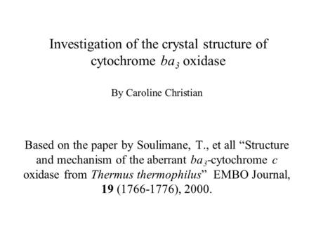 "Investigation of the crystal structure of cytochrome ba 3 oxidase By Caroline Christian Based on the paper by Soulimane, T., et all ""Structure and mechanism."