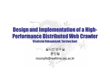 Design and Implementation of a High- Performance Distributed Web Crawler Vladislav Shkapenyuk, Torsten Suel 실시간 연구실 문인철