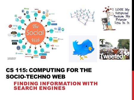 CS 115: COMPUTING FOR THE SOCIO-TECHNO WEB FINDING INFORMATION WITH SEARCH ENGINES.
