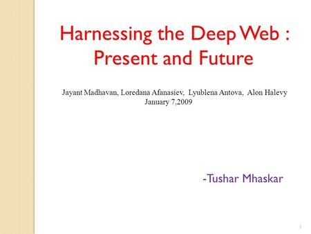Harnessing the Deep Web : Present and Future -Tushar Mhaskar Jayant Madhavan, Loredana Afanasiev, Lyublena Antova, Alon Halevy January 7,2009 1.