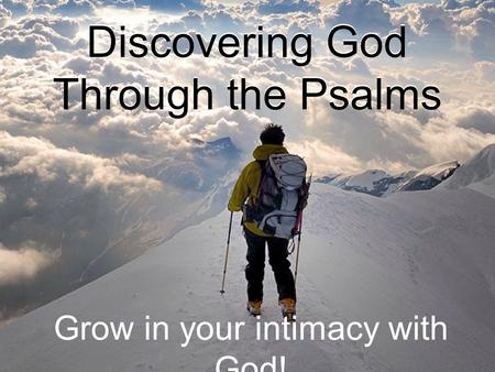 Discovering God Through the Psalms Grow in your intimacy with God!