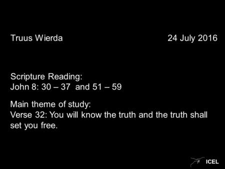 ICEL Truus Wierda 24 July 2016 Scripture Reading: John 8: 30 – 37 and 51 – 59 Main theme of study: Verse 32: You will know the truth and the truth shall.