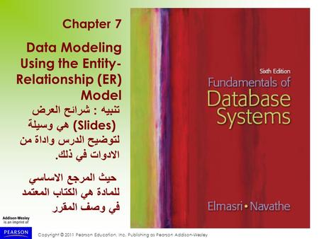 Copyright © 2011 Pearson Education, Inc. Publishing as Pearson Addison-Wesley Chapter 7 Data Modeling Using the Entity- Relationship (ER) Model تنبيه :