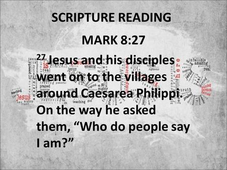"SCRIPTURE READING MARK 8:27 27 Jesus and his disciples went on to the villages around Caesarea Philippi. On the way he asked them, ""Who do people say I."