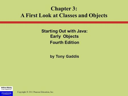 Copyright © 2011 Pearson Education, Inc. Starting Out with Java: Early Objects Fourth Edition by Tony Gaddis Chapter 3: A First Look at Classes and Objects.
