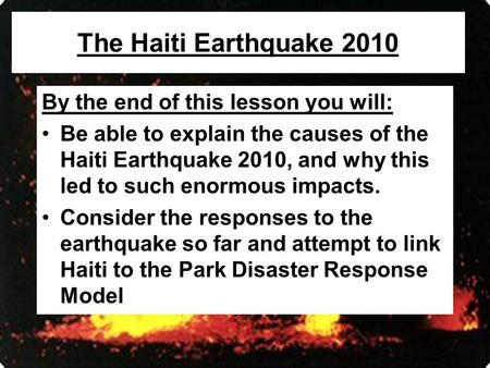 The Haiti Earthquake 2010 By the end of this lesson you will: Be able to explain the causes of the Haiti Earthquake 2010, and why this led to such enormous.