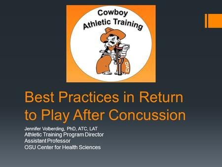 Best Practices in Return to Play After Concussion Jennifer Volberding, PhD, ATC, LAT Athletic Training Program Director Assistant Professor OSU Center.