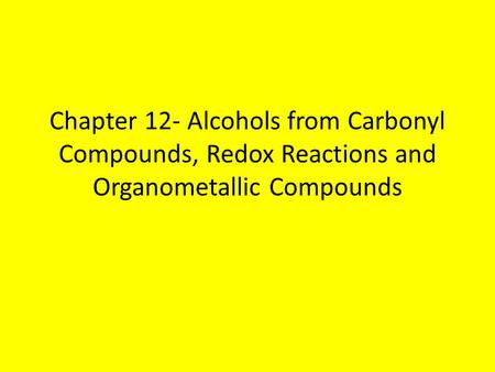 Chapter 12- Alcohols from Carbonyl Compounds, Redox Reactions and Organometallic Compounds.