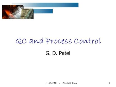 LHCb PRR - Girish D. Patel1 QC and Process Control G. D. Patel.