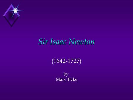 Sir Isaac Newton (1642-1727) by Mary Pyke. Contents u Biography u Accomplishments u First Law u Second Law u Third Law u Light and Color u Calculus u.