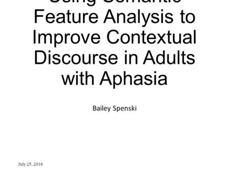 Using Semantic Feature Analysis to Improve Contextual Discourse in Adults with Aphasia Bailey Spenski July 25, 2016.