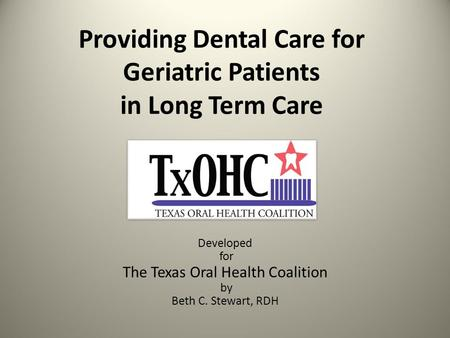 Providing Dental Care for Geriatric Patients in Long Term Care Developed for The Texas Oral Health Coalition by Beth C. Stewart, RDH.