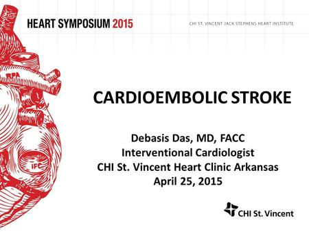 CARDIOEMBOLIC STROKE Debasis Das, MD, FACC Interventional Cardiologist CHI St. Vincent Heart Clinic Arkansas April 25, 2015.
