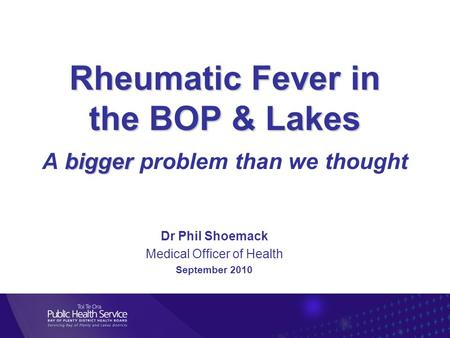 Rheumatic Fever in the BOP & Lakes bigger Rheumatic Fever in the BOP & Lakes A bigger problem than we thought Dr Phil Shoemack Medical Officer of Health.