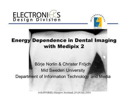 6:th IWORID, Glasgow, Scotland, 25-29 July 2004 Energy Dependence in Dental Imaging with Medipix 2 Börje Norlin & Christer Fröjdh Mid Sweden University.