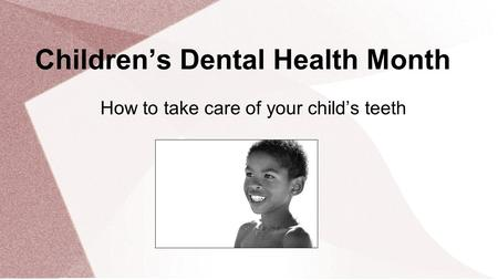 Children's Dental Health Month How to take care of your child's teeth.