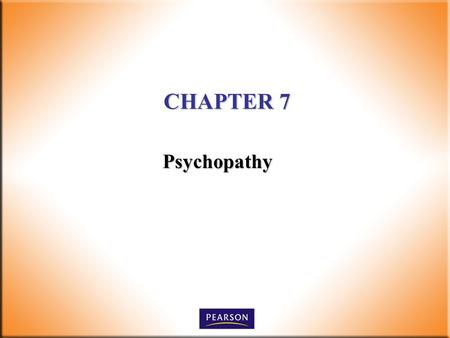 CHAPTER 7 Psychopathy. Criminal Behavior: A Psychological Approach, 9 th ed Bartol and Bartol 2011, 2008, 2005, 2002, 1999, 1995 Pearson Higher Education,
