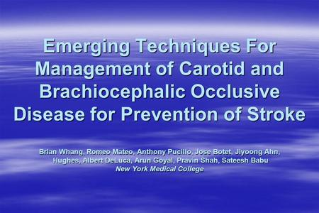 Emerging Techniques For Management of Carotid and Brachiocephalic Occlusive Disease for Prevention of Stroke Brian Whang, Romeo Mateo, Anthony Pucillo,