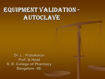 EQUIPMENT VALIDATION - Autoclave Dr. L. Prabakaran Prof. & Head R. R. College of Pharmacy Bangalore -90.