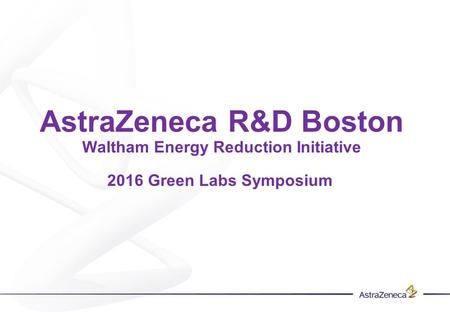AstraZeneca R&D Boston Waltham Energy Reduction Initiative 2016 Green Labs Symposium.