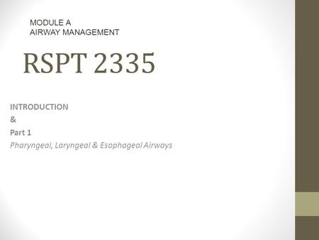 RSPT 2335 INTRODUCTION & Part 1 Pharyngeal, Laryngeal & Esophageal Airways MODULE A AIRWAY MANAGEMENT.
