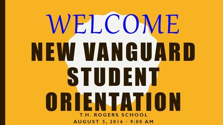 WELCOME NEW VANGUARD STUDENT <strong>ORIENTATION</strong> T.H. ROGERS SCHOOL AUGUST 5, 2016 ∙ 9:00 AM.