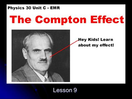 Lesson 9. Objective Explain, qualitatively and quantitatively, how the Compton effect is an example of wave particle duality, applying the laws of mechanics.