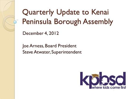 Quarterly Update to Kenai Peninsula Borough Assembly December 4, 2012 Joe Arness, Board President Steve Atwater, Superintendent.