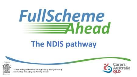 The NDIS pathway An NDIS Participant Readiness activity funded by the Department of Communities, Child Safety and Disability Services.