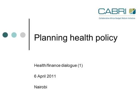 Planning health policy Health/finance dialogue (1) 6 April 2011 Nairobi.