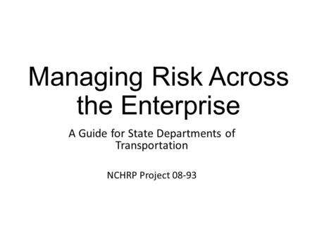 Managing Risk Across the Enterprise A Guide for State Departments of Transportation NCHRP Project 08-93.