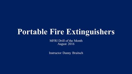 Portable Fire Extinguishers MFRI Drill of the Month August 2016 Instructor Danny Braitsch.