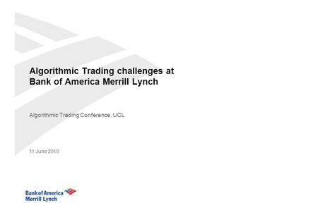 Algorithmic Trading challenges at Bank of America Merrill Lynch Algorithmic Trading Conference, UCL 11 June 2010.