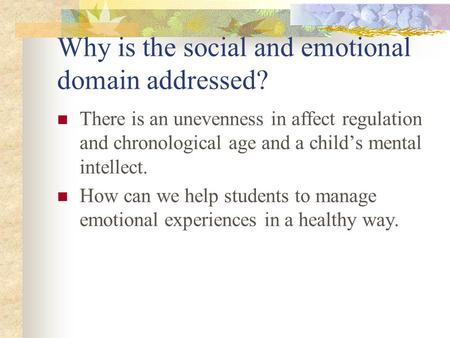 Why is the social and emotional domain addressed? There is an unevenness in affect regulation and chronological age and a child's mental intellect. How.