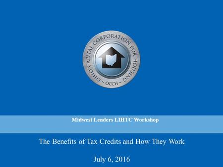 The Benefits of Tax Credits and How They Work July 6, 2016 Midwest Lenders LIHTC Workshop.
