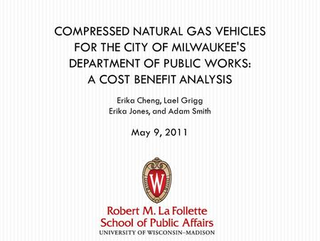 COMPRESSED NATURAL GAS VEHICLES FOR THE CITY OF MILWAUKEE'S DEPARTMENT OF PUBLIC WORKS: A COST BENEFIT ANALYSIS Erika Cheng, Lael Grigg Erika Jones, and.