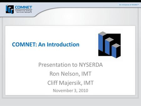 COMNET: An Introduction Presentation to NYSERDA Ron Nelson, IMT Cliff Majersik, IMT November 3, 2010.