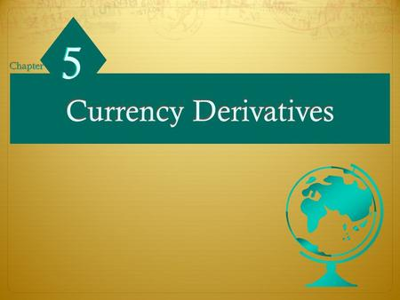 Currency Derivatives 5 5 Chapter. Chapter Objectives  To explain how forward contracts are used for hedging based on anticipated exchange rate movements;