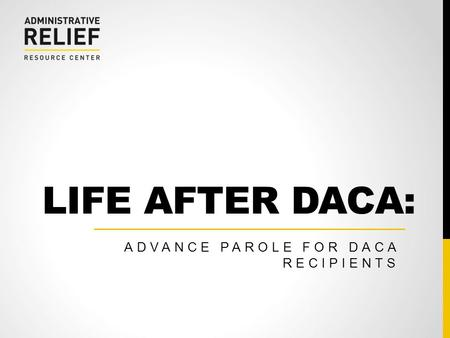 LIFE AFTER DACA: ADVANCE PAROLE FOR DACA RECIPIENTS.