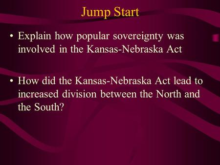 Jump Start Explain how popular sovereignty was involved in the Kansas-Nebraska Act How did the Kansas-Nebraska Act lead to increased division between the.
